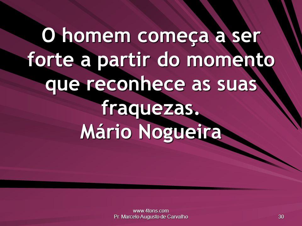 www.4tons.com Pr. Marcelo Augusto de Carvalho 30 O homem começa a ser forte a partir do momento que reconhece as suas fraquezas. Mário Nogueira