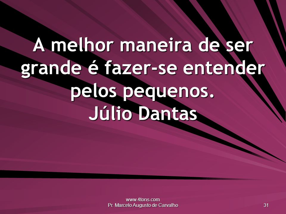 www.4tons.com Pr. Marcelo Augusto de Carvalho 31 A melhor maneira de ser grande é fazer-se entender pelos pequenos. Júlio Dantas