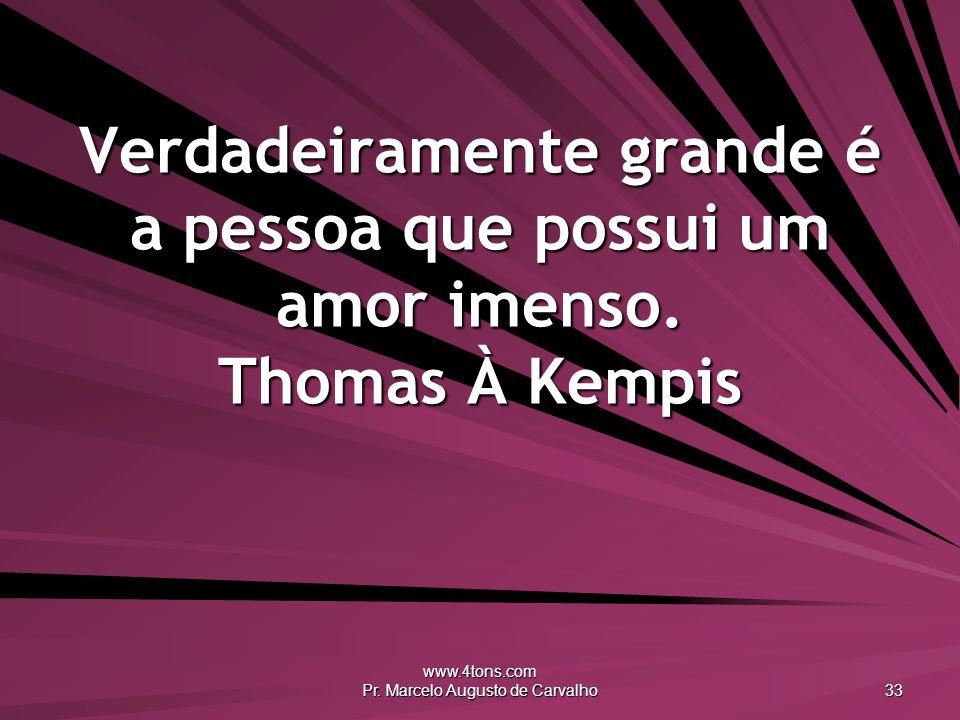 www.4tons.com Pr. Marcelo Augusto de Carvalho 33 Verdadeiramente grande é a pessoa que possui um amor imenso. Thomas À Kempis
