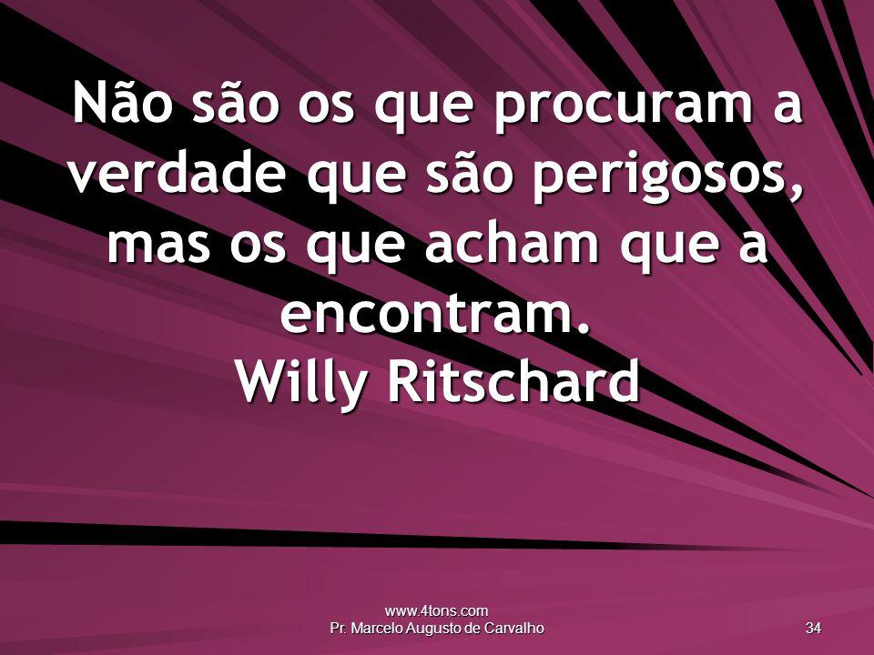 www.4tons.com Pr. Marcelo Augusto de Carvalho 34 Não são os que procuram a verdade que são perigosos, mas os que acham que a encontram. Willy Ritschar