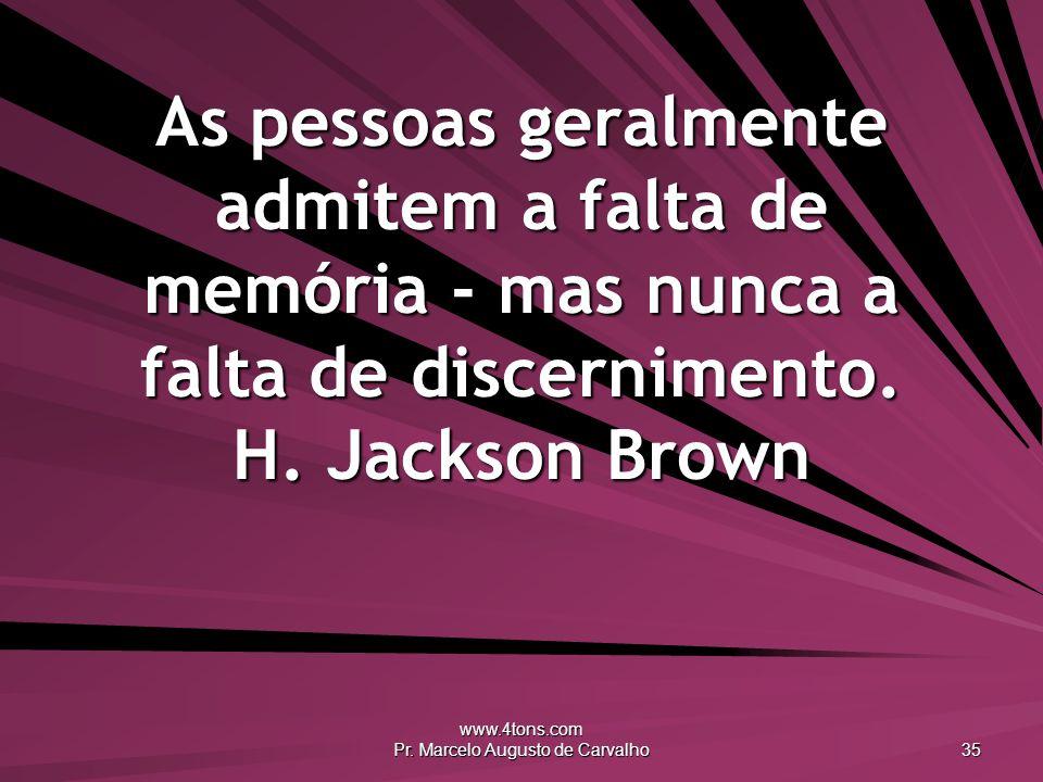 www.4tons.com Pr. Marcelo Augusto de Carvalho 35 As pessoas geralmente admitem a falta de memória - mas nunca a falta de discernimento. H. Jackson Bro