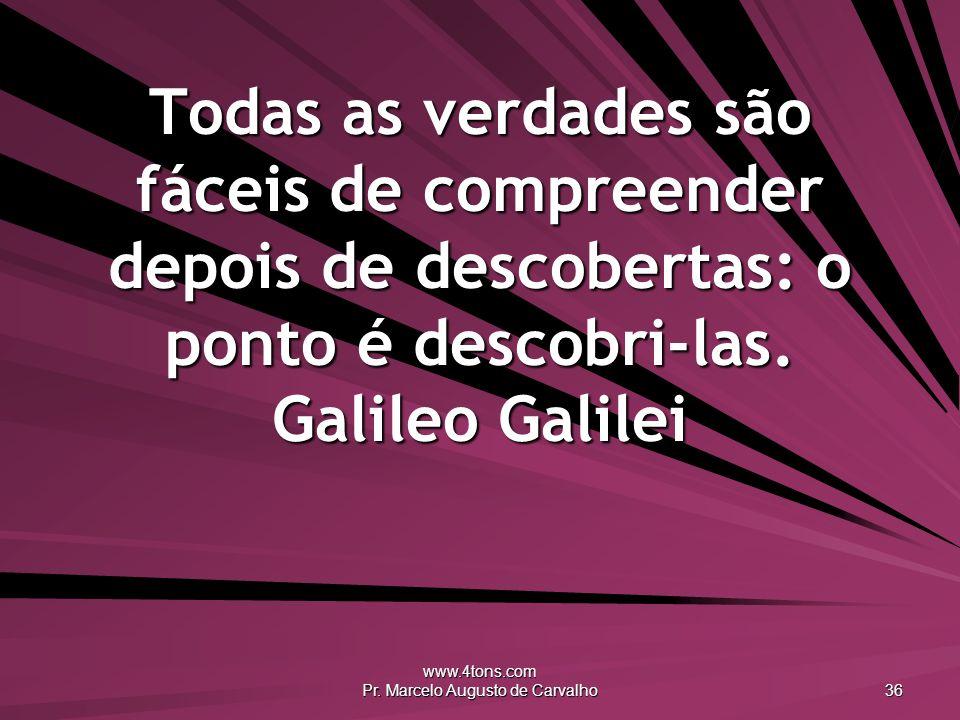 www.4tons.com Pr. Marcelo Augusto de Carvalho 36 Todas as verdades são fáceis de compreender depois de descobertas: o ponto é descobri-las. Galileo Ga