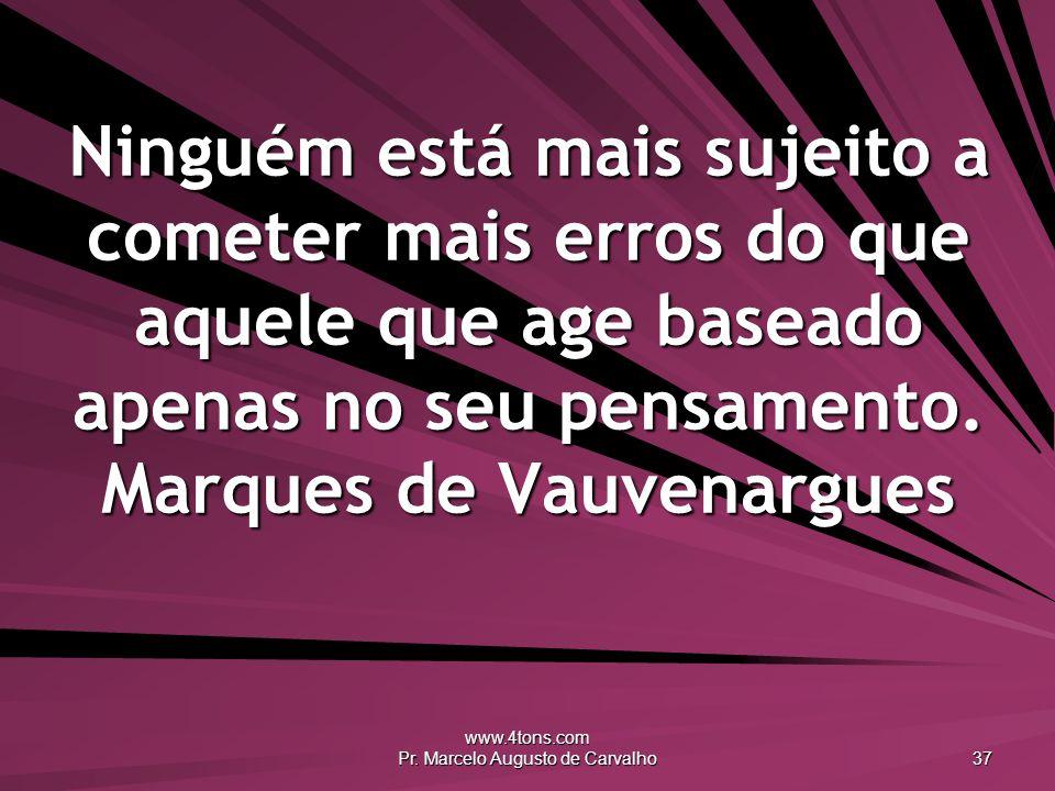 www.4tons.com Pr. Marcelo Augusto de Carvalho 37 Ninguém está mais sujeito a cometer mais erros do que aquele que age baseado apenas no seu pensamento