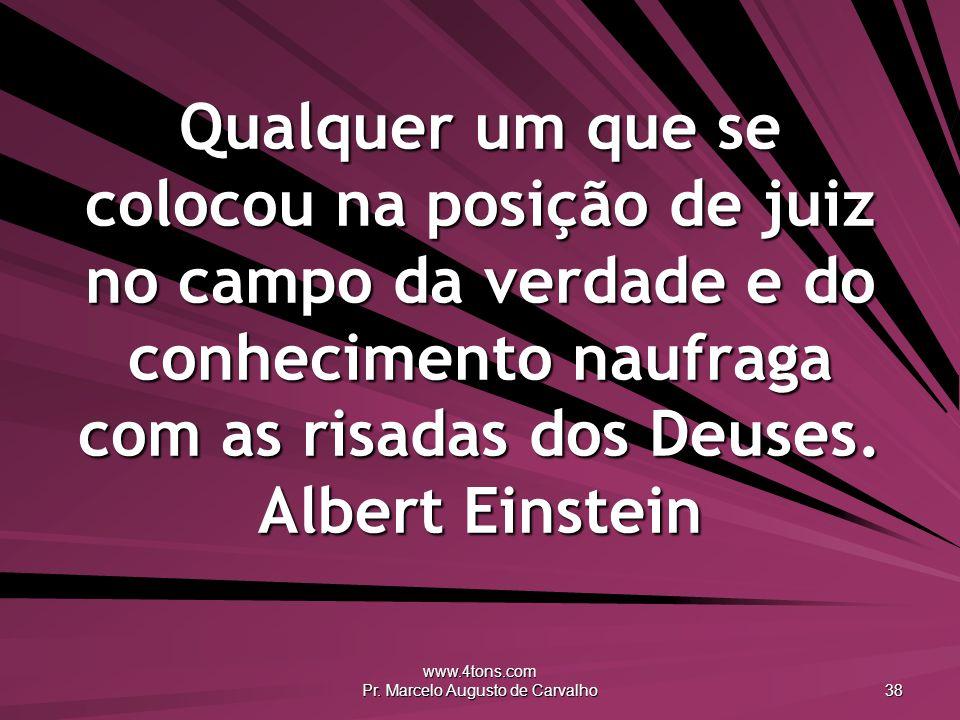 www.4tons.com Pr. Marcelo Augusto de Carvalho 38 Qualquer um que se colocou na posição de juiz no campo da verdade e do conhecimento naufraga com as r