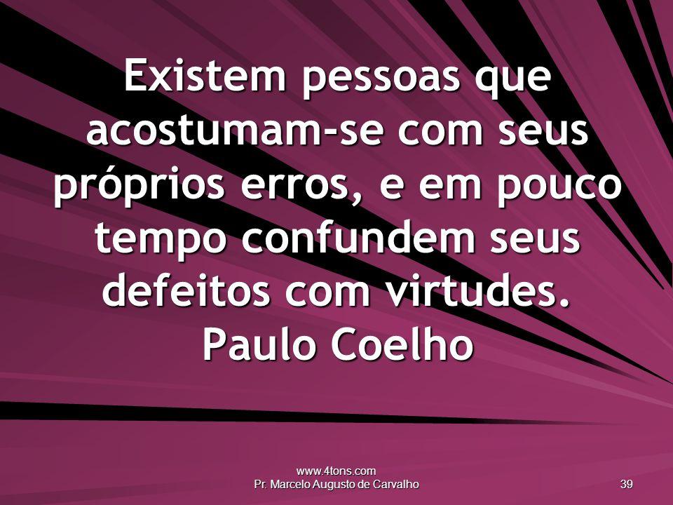 www.4tons.com Pr. Marcelo Augusto de Carvalho 39 Existem pessoas que acostumam-se com seus próprios erros, e em pouco tempo confundem seus defeitos co