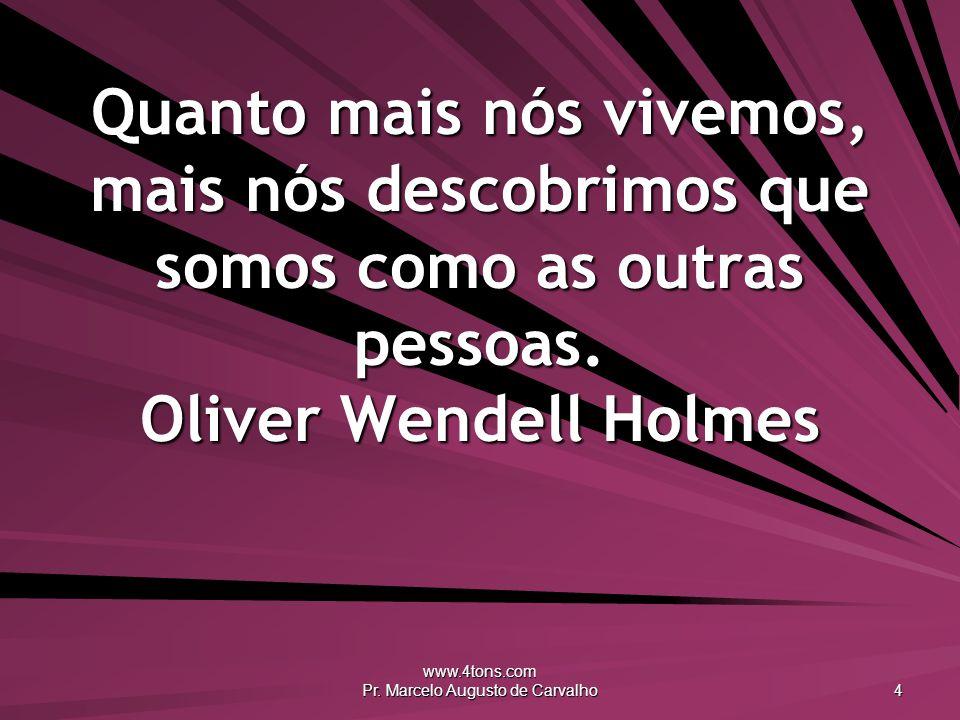 www.4tons.com Pr. Marcelo Augusto de Carvalho 4 Quanto mais nós vivemos, mais nós descobrimos que somos como as outras pessoas. Oliver Wendell Holmes