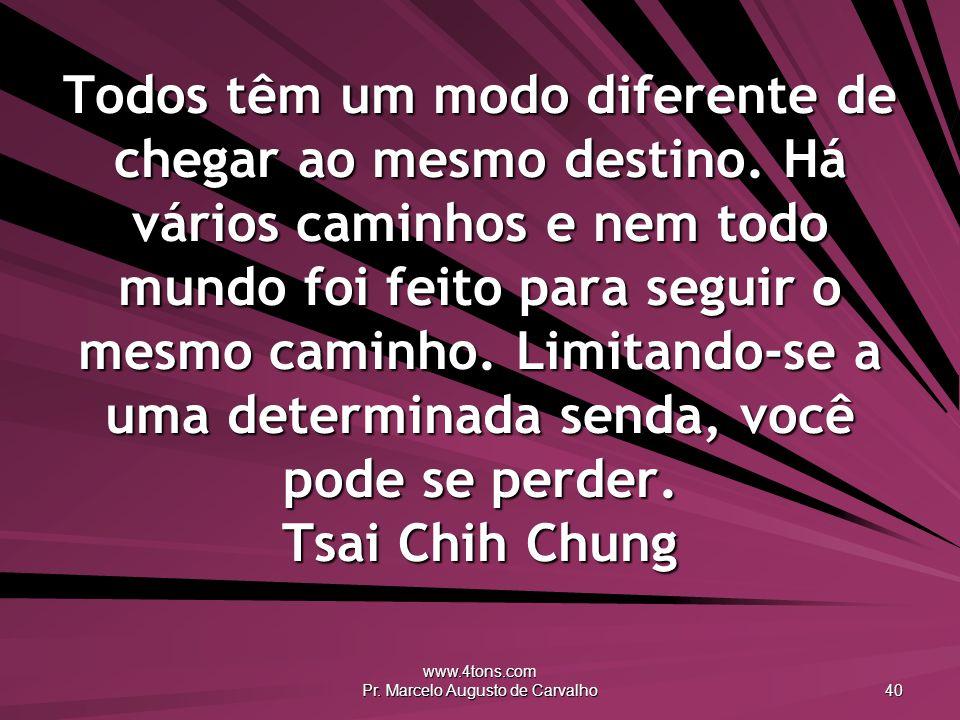 www.4tons.com Pr. Marcelo Augusto de Carvalho 40 Todos têm um modo diferente de chegar ao mesmo destino. Há vários caminhos e nem todo mundo foi feito