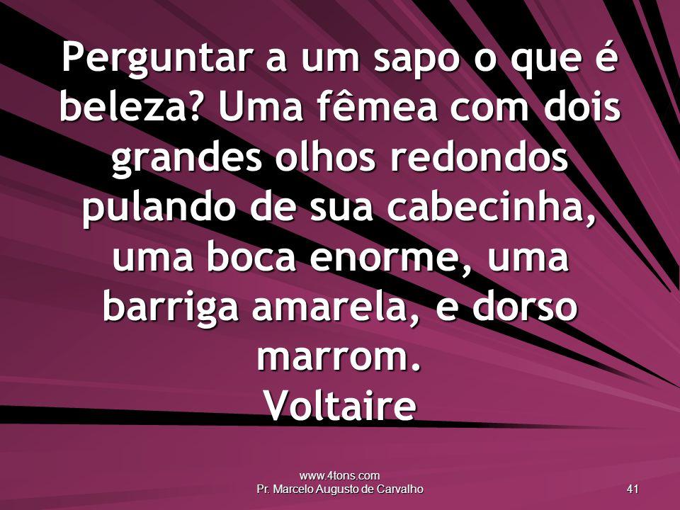 www.4tons.com Pr. Marcelo Augusto de Carvalho 41 Perguntar a um sapo o que é beleza? Uma fêmea com dois grandes olhos redondos pulando de sua cabecinh
