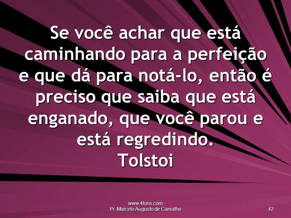 www.4tons.com Pr. Marcelo Augusto de Carvalho 42 Se você achar que está caminhando para a perfeição e que dá para notá-lo, então é preciso que saiba q