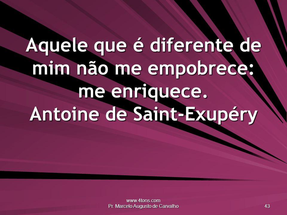 www.4tons.com Pr. Marcelo Augusto de Carvalho 43 Aquele que é diferente de mim não me empobrece: me enriquece. Antoine de Saint-Exupéry