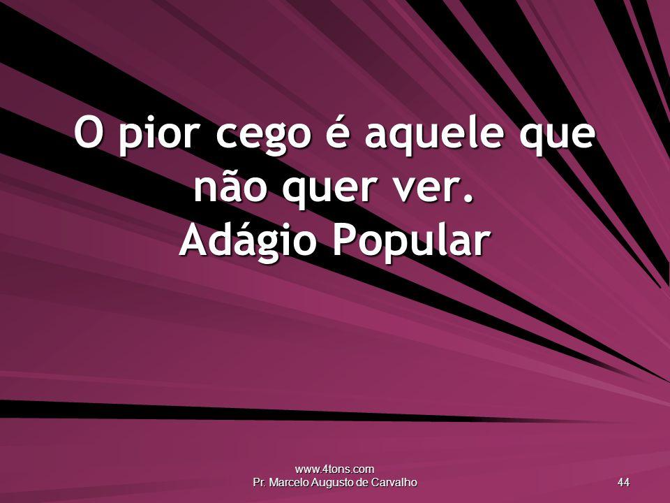 www.4tons.com Pr. Marcelo Augusto de Carvalho 44 O pior cego é aquele que não quer ver. Adágio Popular