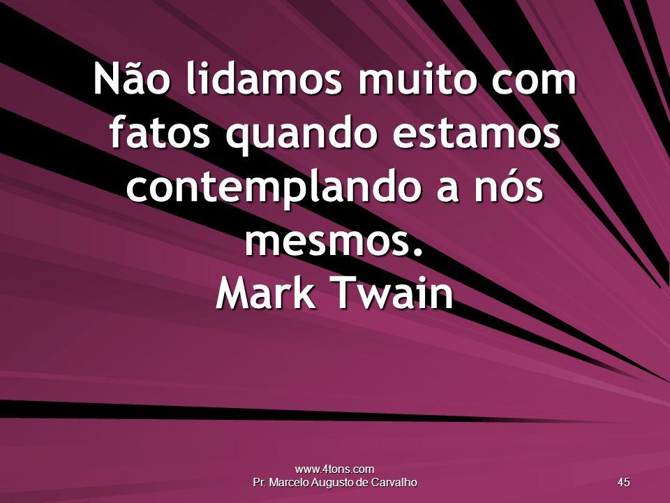 www.4tons.com Pr. Marcelo Augusto de Carvalho 45 Não lidamos muito com fatos quando estamos contemplando a nós mesmos. Mark Twain