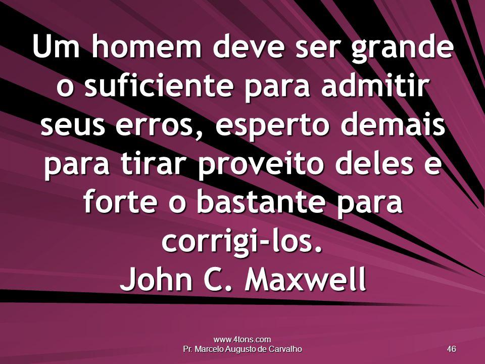 www.4tons.com Pr. Marcelo Augusto de Carvalho 46 Um homem deve ser grande o suficiente para admitir seus erros, esperto demais para tirar proveito del