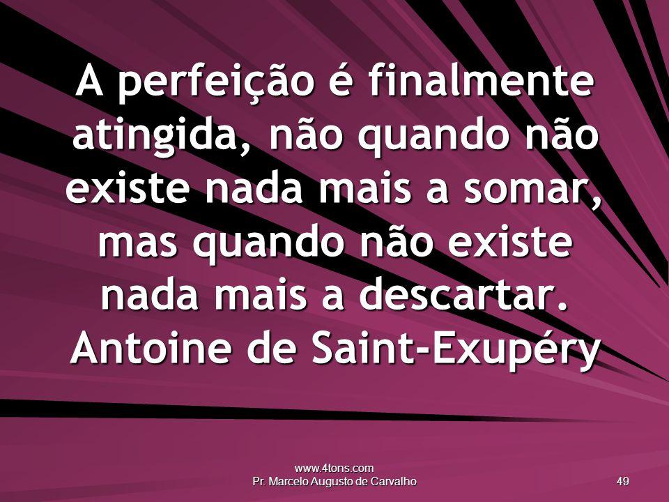 www.4tons.com Pr. Marcelo Augusto de Carvalho 49 A perfeição é finalmente atingida, não quando não existe nada mais a somar, mas quando não existe nad