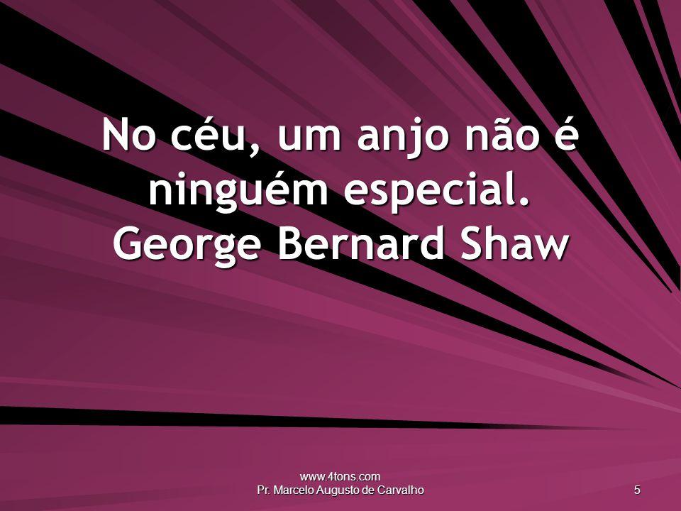 www.4tons.com Pr. Marcelo Augusto de Carvalho 5 No céu, um anjo não é ninguém especial. George Bernard Shaw