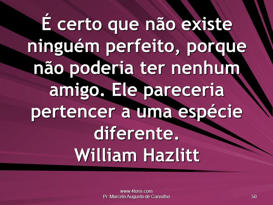 www.4tons.com Pr. Marcelo Augusto de Carvalho 50 É certo que não existe ninguém perfeito, porque não poderia ter nenhum amigo. Ele pareceria pertencer