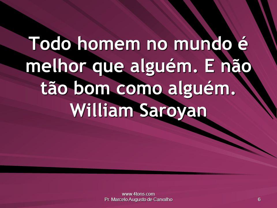 www.4tons.com Pr. Marcelo Augusto de Carvalho 6 Todo homem no mundo é melhor que alguém. E não tão bom como alguém. William Saroyan