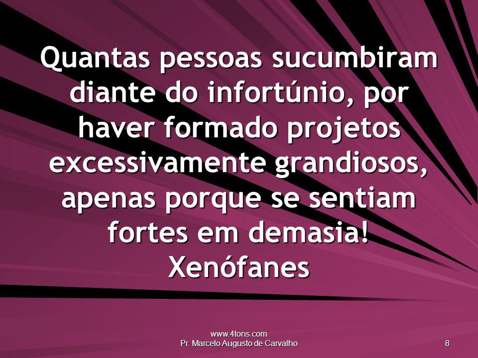 www.4tons.com Pr. Marcelo Augusto de Carvalho 8 Quantas pessoas sucumbiram diante do infortúnio, por haver formado projetos excessivamente grandiosos,