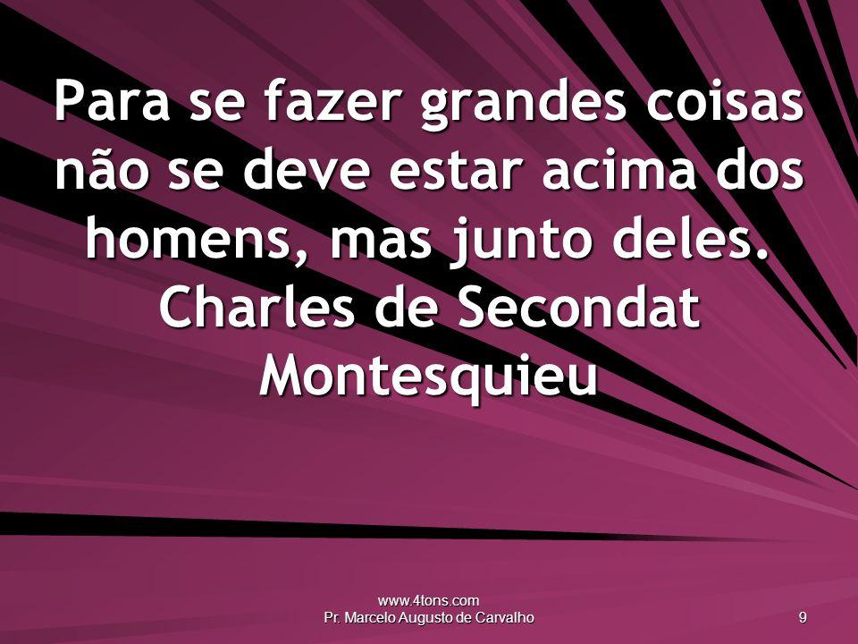 www.4tons.com Pr. Marcelo Augusto de Carvalho 9 Para se fazer grandes coisas não se deve estar acima dos homens, mas junto deles. Charles de Secondat