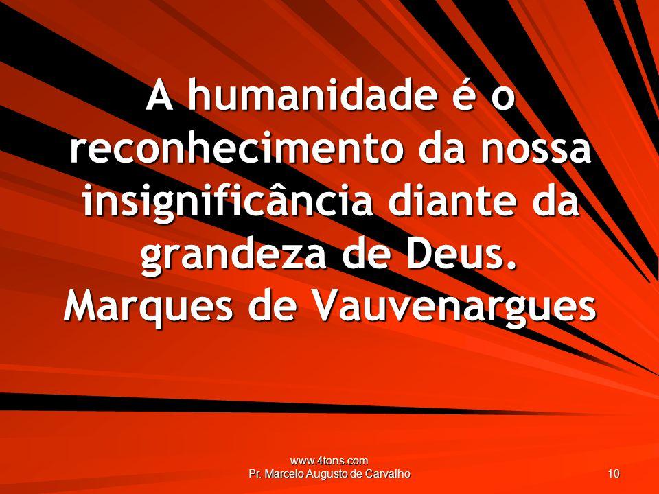 www.4tons.com Pr. Marcelo Augusto de Carvalho 10 A humanidade é o reconhecimento da nossa insignificância diante da grandeza de Deus. Marques de Vauve