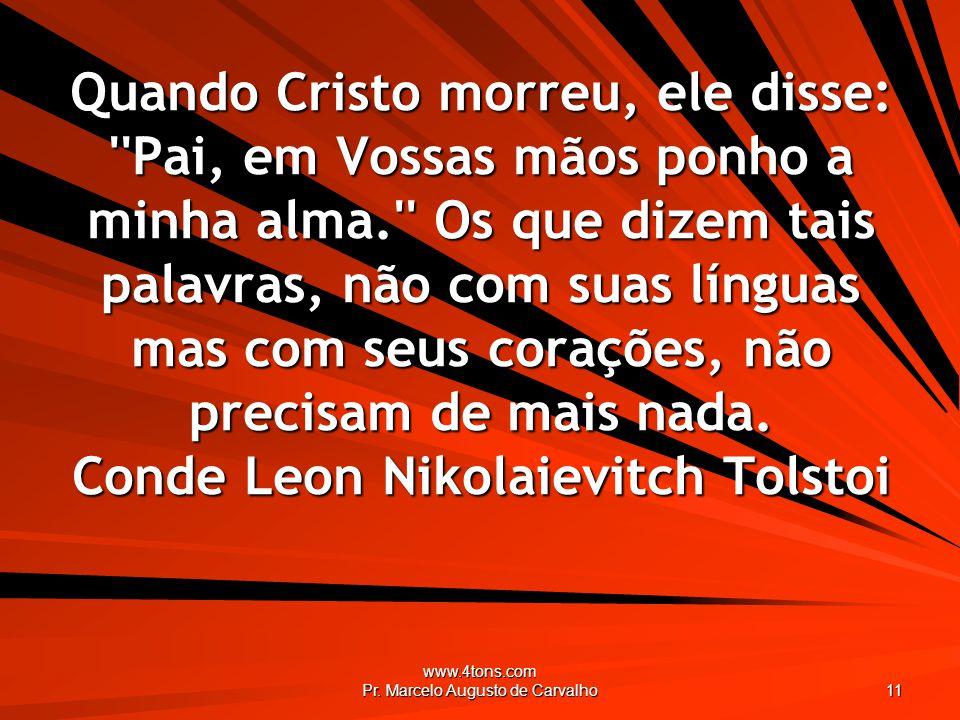 www.4tons.com Pr. Marcelo Augusto de Carvalho 11 Quando Cristo morreu, ele disse: ''Pai, em Vossas mãos ponho a minha alma.'' Os que dizem tais palavr