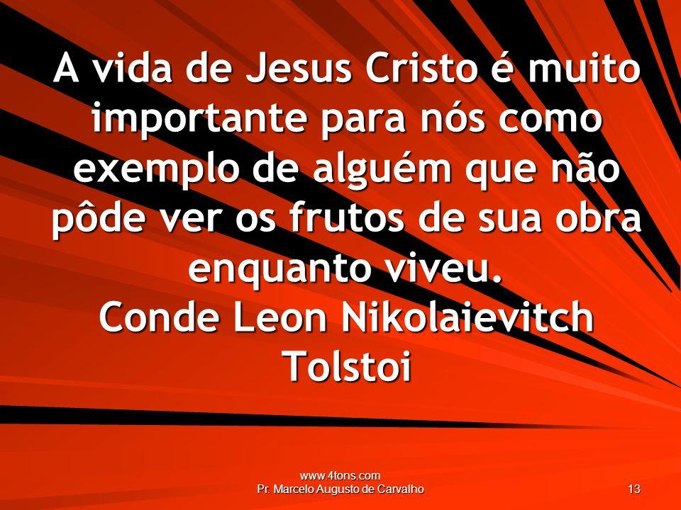 www.4tons.com Pr. Marcelo Augusto de Carvalho 13 A vida de Jesus Cristo é muito importante para nós como exemplo de alguém que não pôde ver os frutos