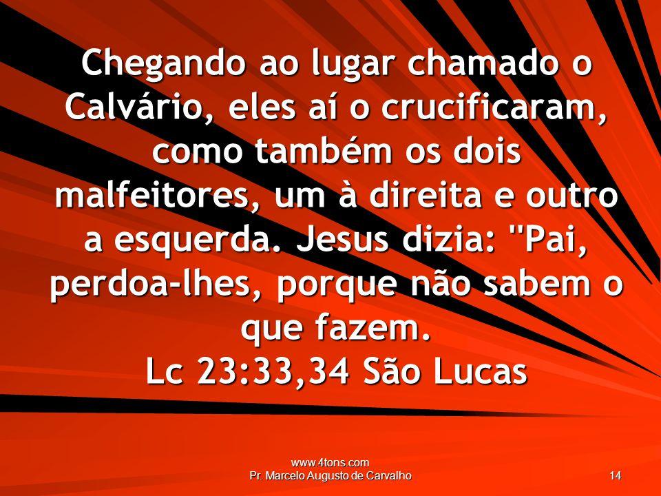 www.4tons.com Pr. Marcelo Augusto de Carvalho 14 Chegando ao lugar chamado o Calvário, eles aí o crucificaram, como também os dois malfeitores, um à d