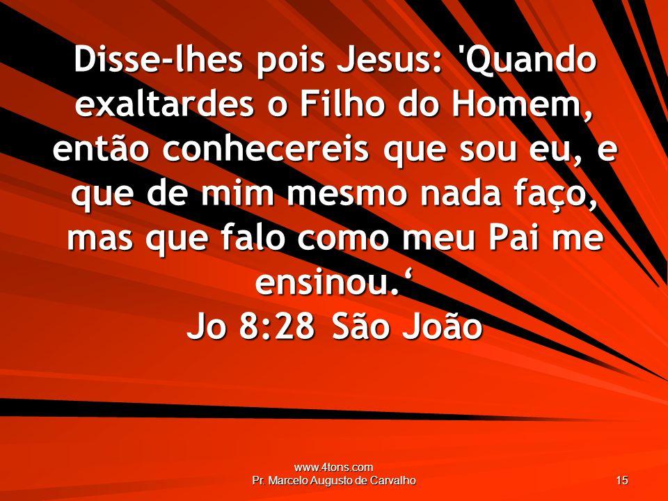 www.4tons.com Pr. Marcelo Augusto de Carvalho 15 Disse-lhes pois Jesus: 'Quando exaltardes o Filho do Homem, então conhecereis que sou eu, e que de mi