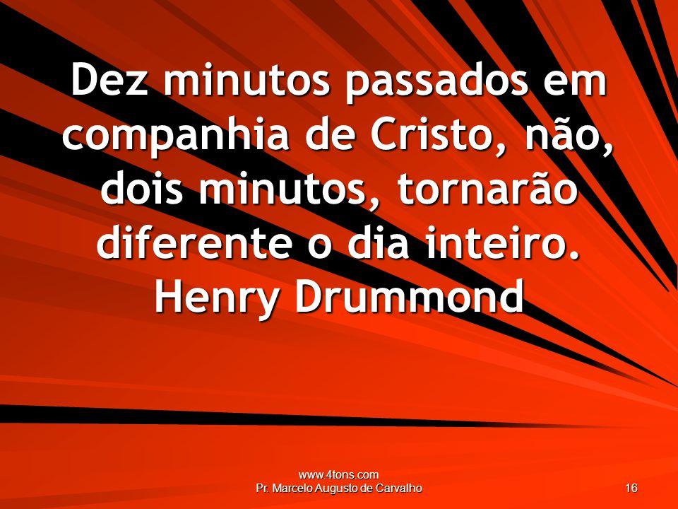 www.4tons.com Pr. Marcelo Augusto de Carvalho 16 Dez minutos passados em companhia de Cristo, não, dois minutos, tornarão diferente o dia inteiro. Hen