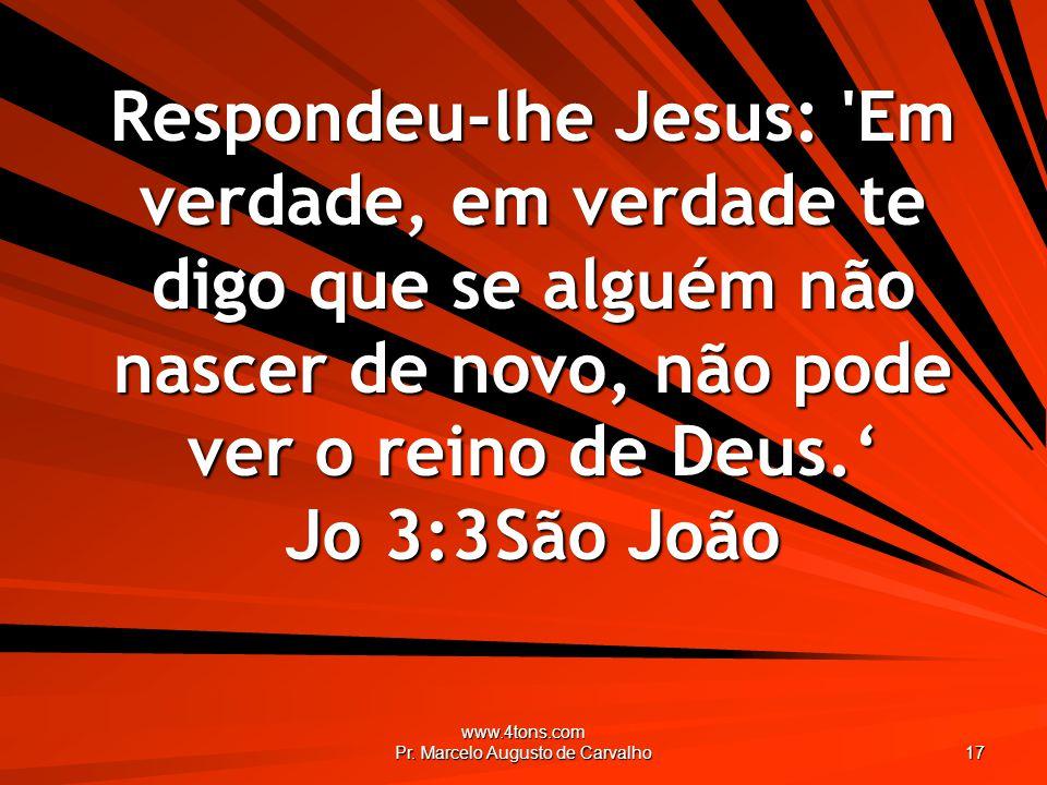 www.4tons.com Pr. Marcelo Augusto de Carvalho 17 Respondeu-lhe Jesus: 'Em verdade, em verdade te digo que se alguém não nascer de novo, não pode ver o