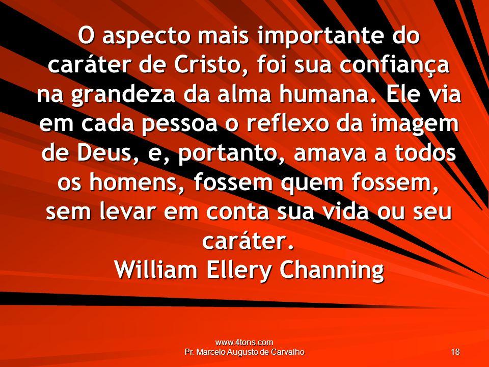 www.4tons.com Pr. Marcelo Augusto de Carvalho 18 O aspecto mais importante do caráter de Cristo, foi sua confiança na grandeza da alma humana. Ele via