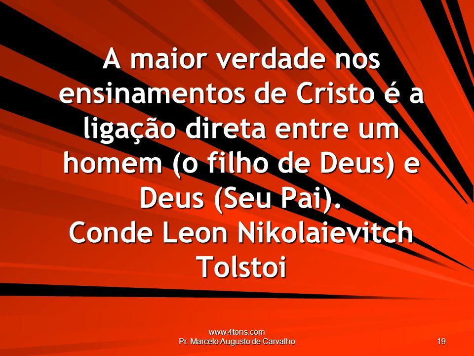 www.4tons.com Pr. Marcelo Augusto de Carvalho 19 A maior verdade nos ensinamentos de Cristo é a ligação direta entre um homem (o filho de Deus) e Deus
