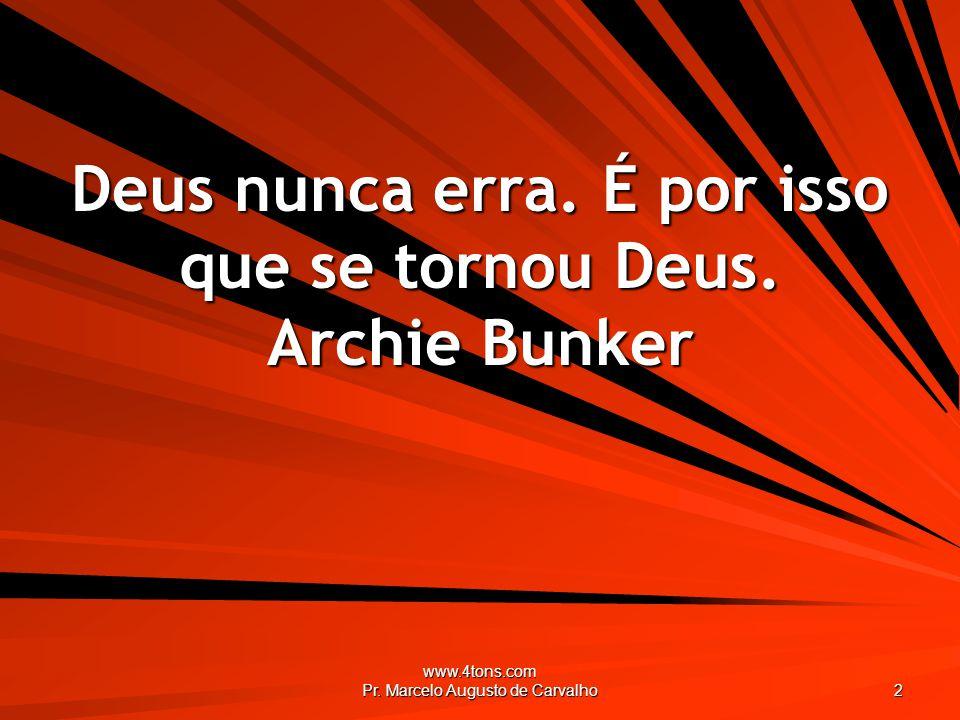 www.4tons.com Pr. Marcelo Augusto de Carvalho 2 Deus nunca erra. É por isso que se tornou Deus. Archie Bunker
