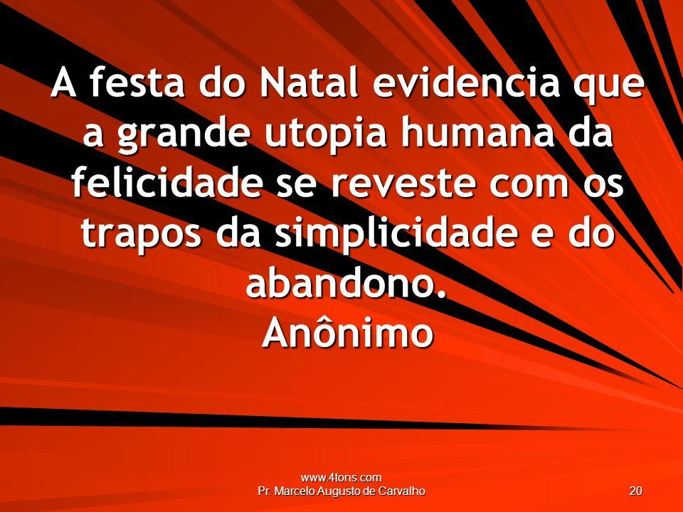 www.4tons.com Pr. Marcelo Augusto de Carvalho 20 A festa do Natal evidencia que a grande utopia humana da felicidade se reveste com os trapos da simpl