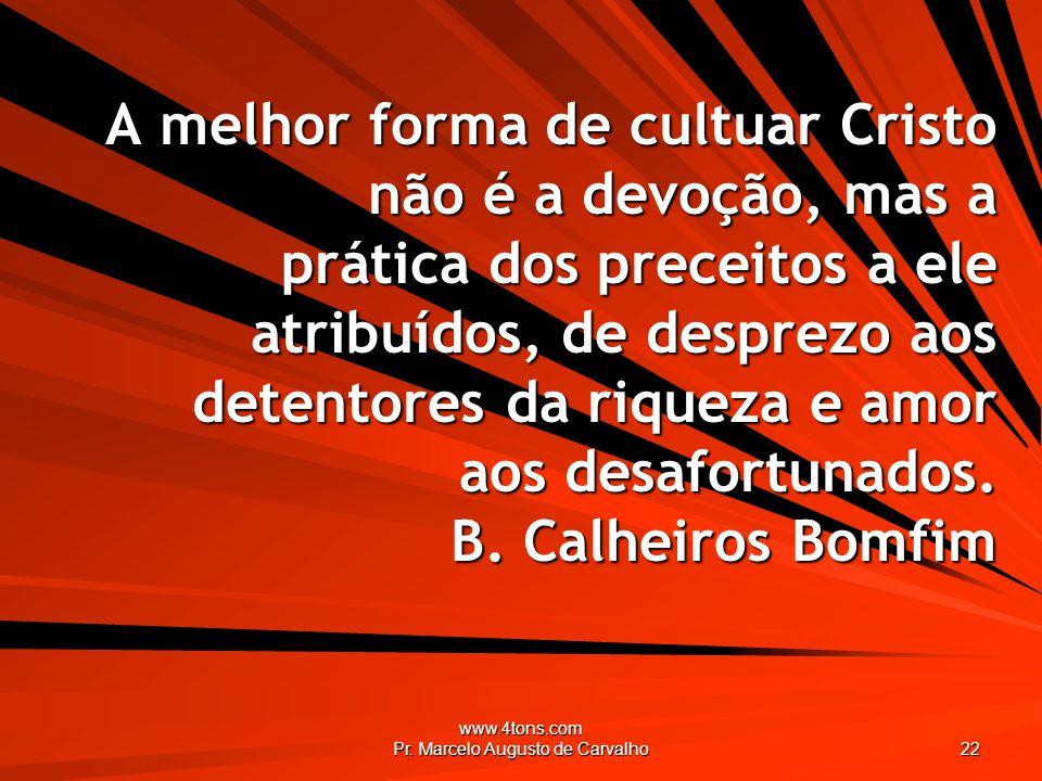 www.4tons.com Pr. Marcelo Augusto de Carvalho 22 A melhor forma de cultuar Cristo não é a devoção, mas a prática dos preceitos a ele atribuídos, de de