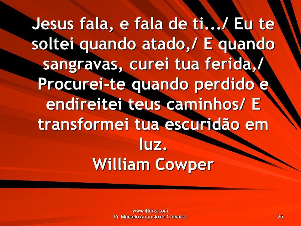 www.4tons.com Pr. Marcelo Augusto de Carvalho 25 Jesus fala, e fala de ti.../ Eu te soltei quando atado,/ E quando sangravas, curei tua ferida,/ Procu