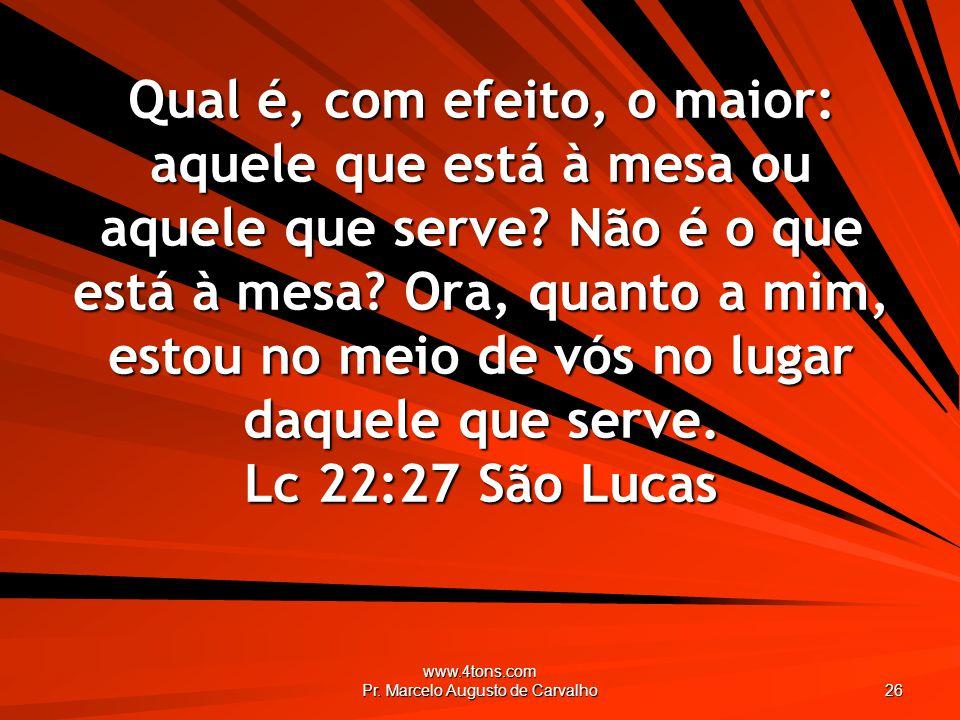 www.4tons.com Pr. Marcelo Augusto de Carvalho 26 Qual é, com efeito, o maior: aquele que está à mesa ou aquele que serve? Não é o que está à mesa? Ora