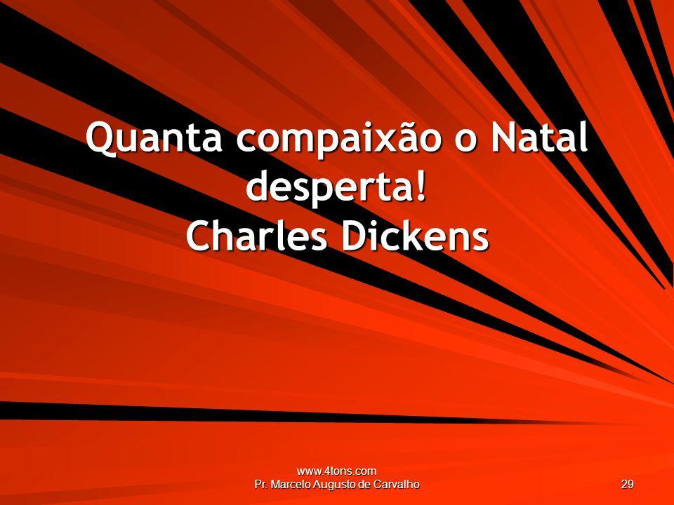 www.4tons.com Pr. Marcelo Augusto de Carvalho 29 Quanta compaixão o Natal desperta! Charles Dickens