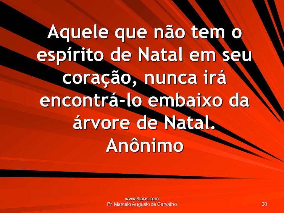 www.4tons.com Pr. Marcelo Augusto de Carvalho 30 Aquele que não tem o espírito de Natal em seu coração, nunca irá encontrá-lo embaixo da árvore de Nat