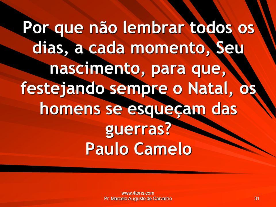www.4tons.com Pr. Marcelo Augusto de Carvalho 31 Por que não lembrar todos os dias, a cada momento, Seu nascimento, para que, festejando sempre o Nata
