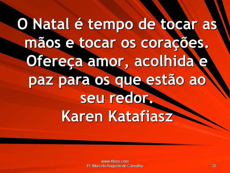 www.4tons.com Pr. Marcelo Augusto de Carvalho 32 O Natal é tempo de tocar as mãos e tocar os corações. Ofereça amor, acolhida e paz para os que estão