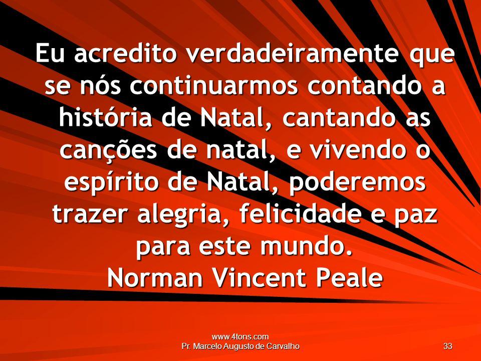 www.4tons.com Pr. Marcelo Augusto de Carvalho 33 Eu acredito verdadeiramente que se nós continuarmos contando a história de Natal, cantando as canções
