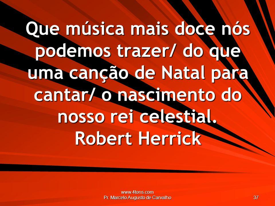 www.4tons.com Pr. Marcelo Augusto de Carvalho 37 Que música mais doce nós podemos trazer/ do que uma canção de Natal para cantar/ o nascimento do noss