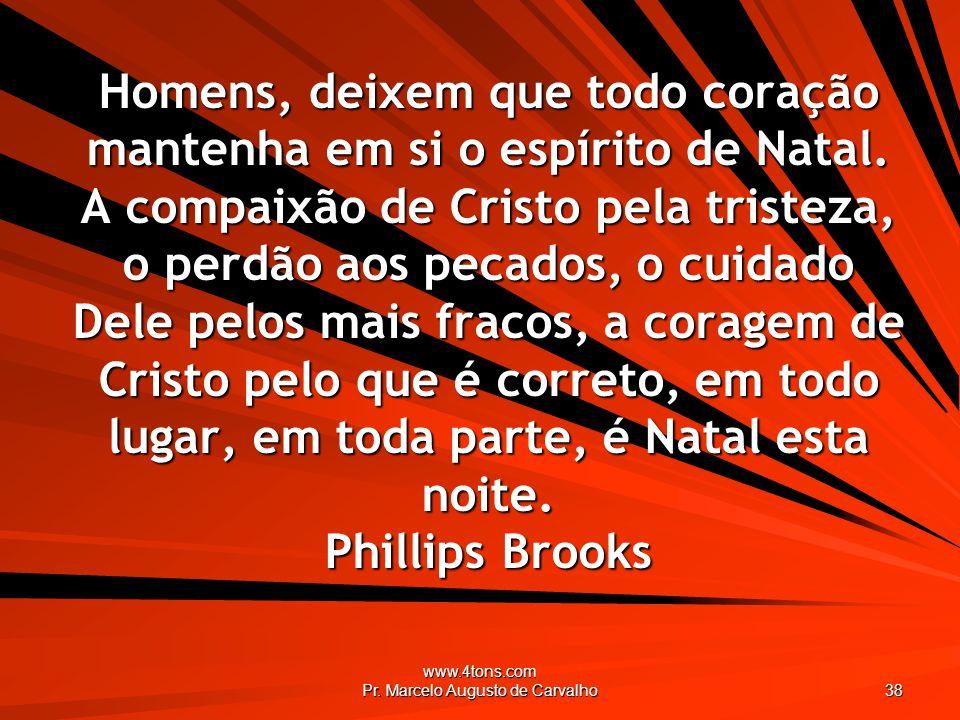 www.4tons.com Pr. Marcelo Augusto de Carvalho 38 Homens, deixem que todo coração mantenha em si o espírito de Natal. A compaixão de Cristo pela triste
