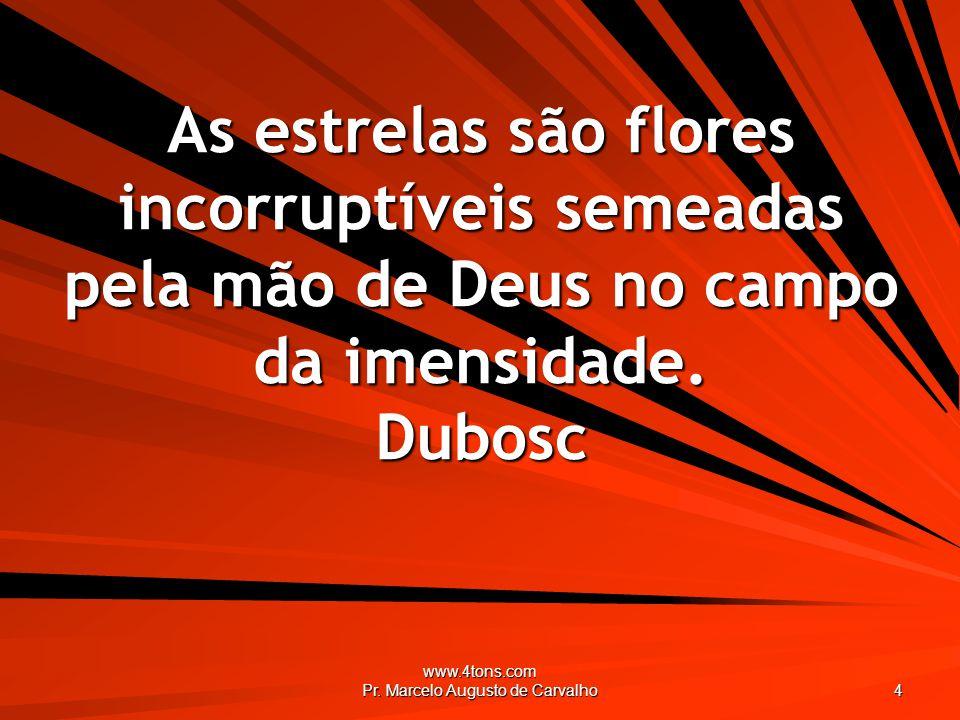 www.4tons.com Pr. Marcelo Augusto de Carvalho 4 As estrelas são flores incorruptíveis semeadas pela mão de Deus no campo da imensidade. Dubosc