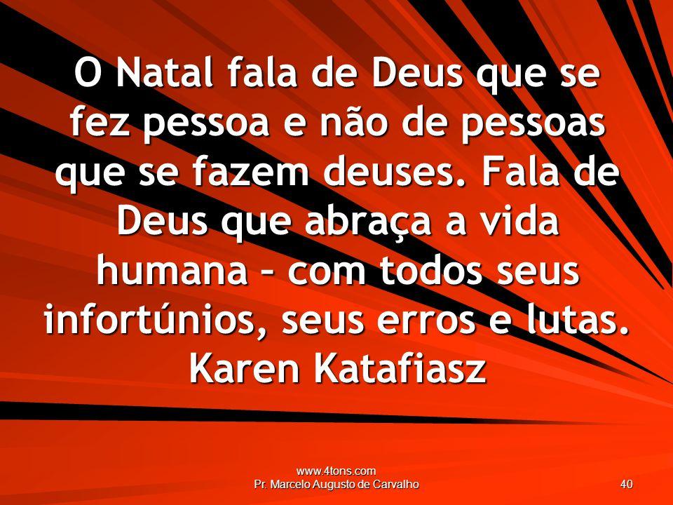 www.4tons.com Pr. Marcelo Augusto de Carvalho 40 O Natal fala de Deus que se fez pessoa e não de pessoas que se fazem deuses. Fala de Deus que abraça