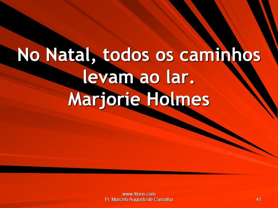 www.4tons.com Pr. Marcelo Augusto de Carvalho 41 No Natal, todos os caminhos levam ao lar. Marjorie Holmes