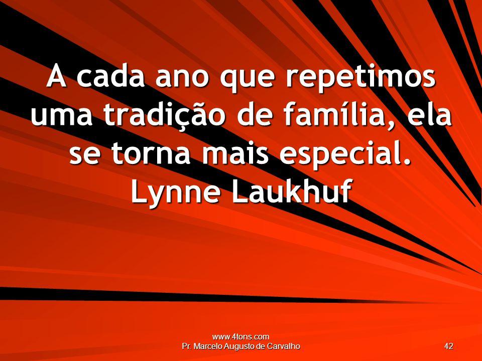 www.4tons.com Pr. Marcelo Augusto de Carvalho 42 A cada ano que repetimos uma tradição de família, ela se torna mais especial. Lynne Laukhuf