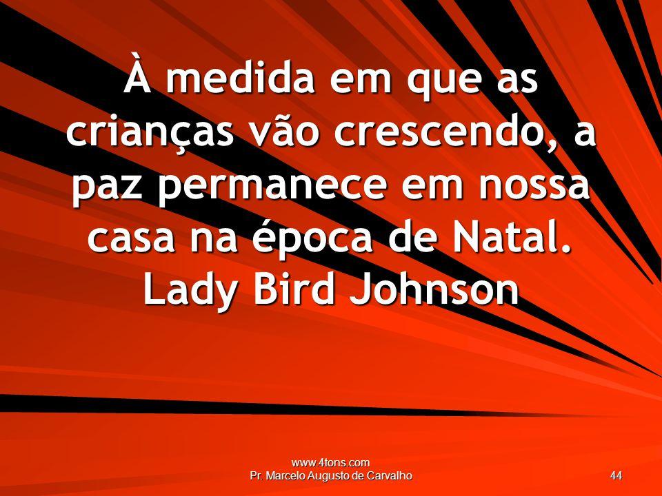 www.4tons.com Pr. Marcelo Augusto de Carvalho 44 À medida em que as crianças vão crescendo, a paz permanece em nossa casa na época de Natal. Lady Bird