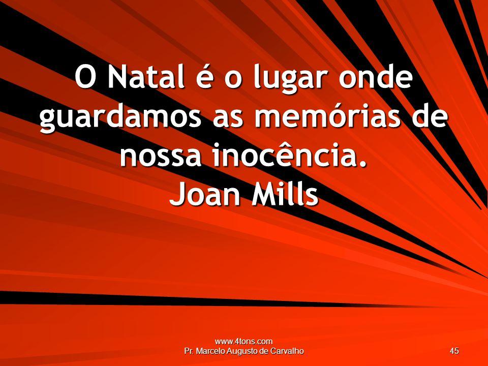 www.4tons.com Pr. Marcelo Augusto de Carvalho 45 O Natal é o lugar onde guardamos as memórias de nossa inocência. Joan Mills